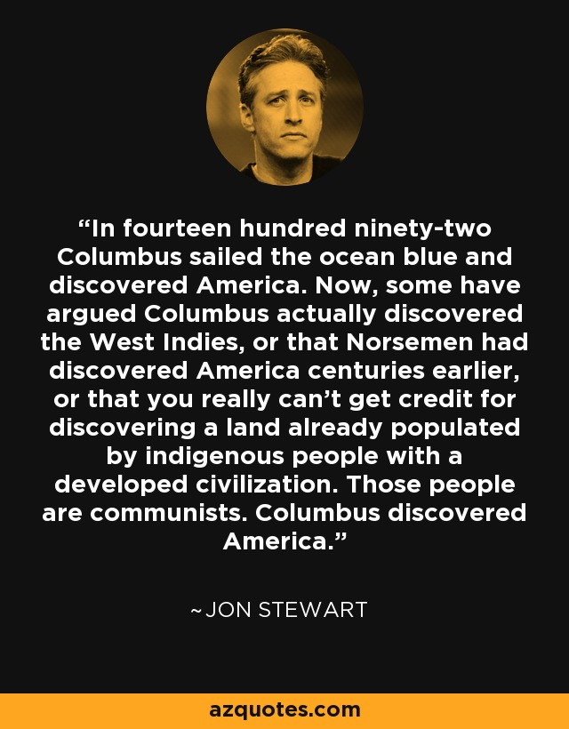 In fourteen hundred ninety-two Columbus sailed the ocean blue and discovered America. Now, some have argued Columbus actually discovered the West Indies, or that Norsemen had discovered America centuries earlier, or that you really can't get credit for discovering a land already populated by indigenous people with a developed civilization. Those people are communists. Columbus discovered America. - Jon Stewart