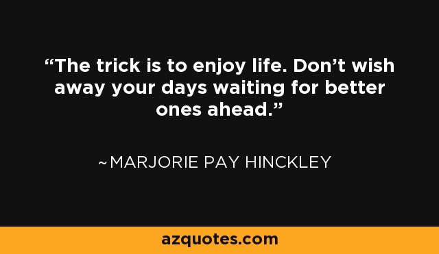 The trick is to enjoy life. Don't wish away your days waiting for better ones ahead. - Marjorie Pay Hinckley