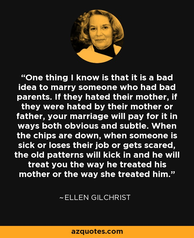 One thing I know is that it is a bad idea to marry someone who had bad parents. If they hated their mother, if they were hated by their mother or father, your marriage will pay for it in ways both obvious and subtle. When the chips are down, when someone is sick or loses their job or gets scared, the old patterns will kick in and he will treat you the way he treated his mother or the way she treated him. - Ellen Gilchrist