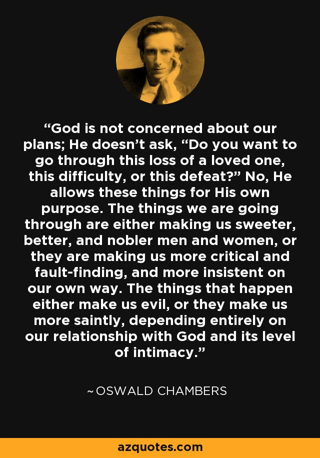 """God is not concerned about our plans; He doesn't ask, """"Do you want to go through this loss of a loved one, this difficulty, or this defeat?"""" No, He allows these things for His own purpose. The things we are going through are either making us sweeter, better, and nobler men and women, or they are making us more critical and fault-finding, and more insistent on our own way. The things that happen either make us evil, or they make us more saintly, depending entirely on our relationship with God and its level of intimacy. - Oswald Chambers"""