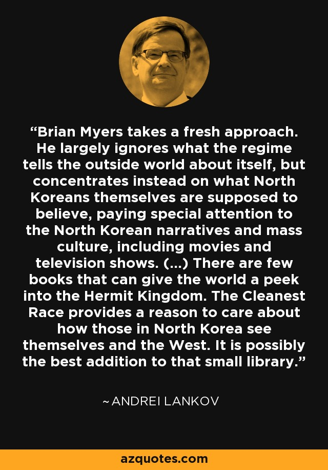 Brian Myers takes a fresh approach. He largely ignores what the regime tells the outside world about itself, but concentrates instead on what North Koreans themselves are supposed to believe, paying special attention to the North Korean narratives and mass culture, including movies and television shows. (...) There are few books that can give the world a peek into the Hermit Kingdom. The Cleanest Race provides a reason to care about how those in North Korea see themselves and the West. It is possibly the best addition to that small library. - Andrei Lankov