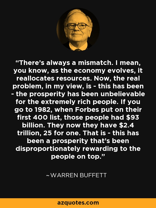 There's always a mismatch. I mean, you know, as the economy evolves, it reallocates resources. Now, the real problem, in my view, is - this has been - the prosperity has been unbelievable for the extremely rich people. If you go to 1982, when Forbes put on their first 400 list, those people had $93 billion. They now they have $2.4 trillion, 25 for one. That is - this has been a prosperity that's been disproportionately rewarding to the people on top. - Warren Buffett