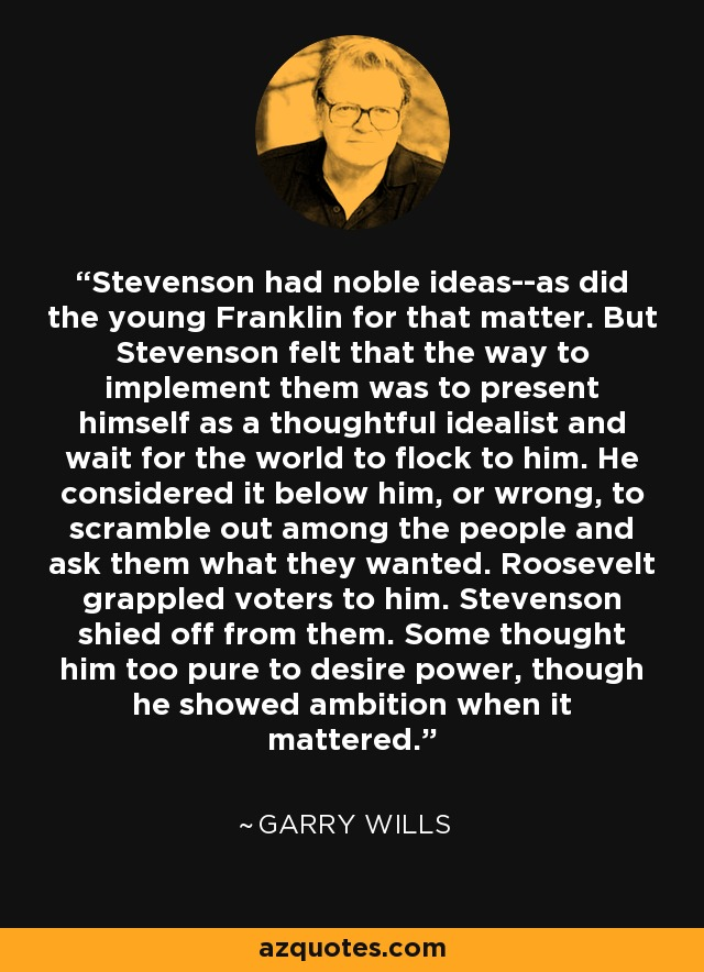 Stevenson had noble ideas--as did the young Franklin for that matter. But Stevenson felt that the way to implement them was to present himself as a thoughtful idealist and wait for the world to flock to him. He considered it below him, or wrong, to scramble out among the people and ask them what they wanted. Roosevelt grappled voters to him. Stevenson shied off from them. Some thought him too pure to desire power, though he showed ambition when it mattered. - Garry Wills