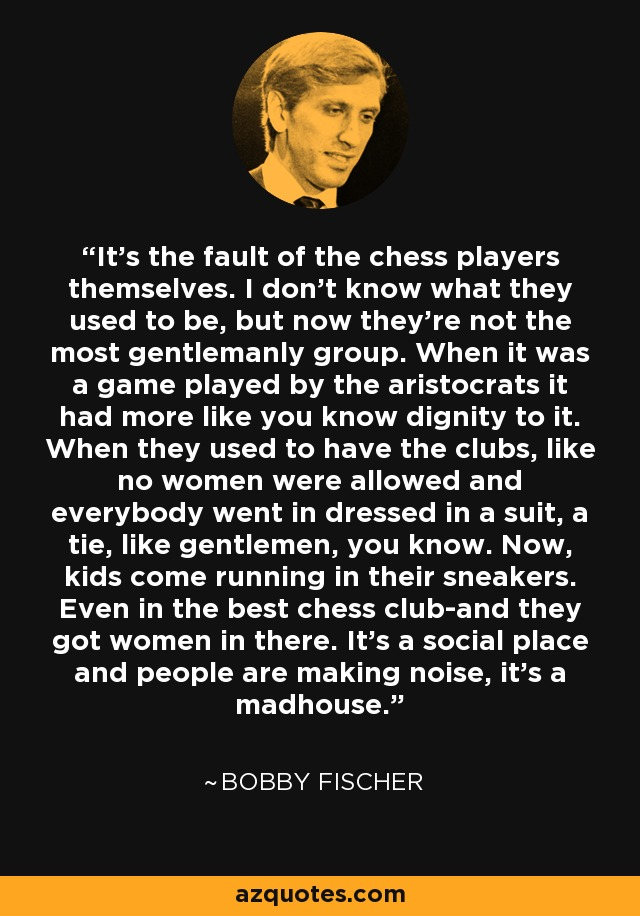 It's the fault of the chess players themselves. I don't know what they used to be, but now they're not the most gentlemanly group. When it was a game played by the aristocrats it had more like you know dignity to it. When they used to have the clubs, like no women were allowed and everybody went in dressed in a suit, a tie, like gentlemen, you know. Now, kids come running in their sneakers. Even in the best chess club-and they got women in there. It's a social place and people are making noise, it's a madhouse. - Bobby Fischer