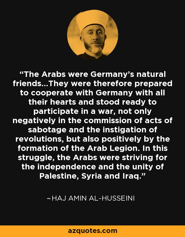 The Arabs were Germany's natural friends...They were therefore prepared to cooperate with Germany with all their hearts and stood ready to participate in a war, not only negatively in the commission of acts of sabotage and the instigation of revolutions, but also positively by the formation of the Arab Legion. In this struggle, the Arabs were striving for the independence and the unity of Palestine, Syria and Iraq. - Haj Amin al-Husseini