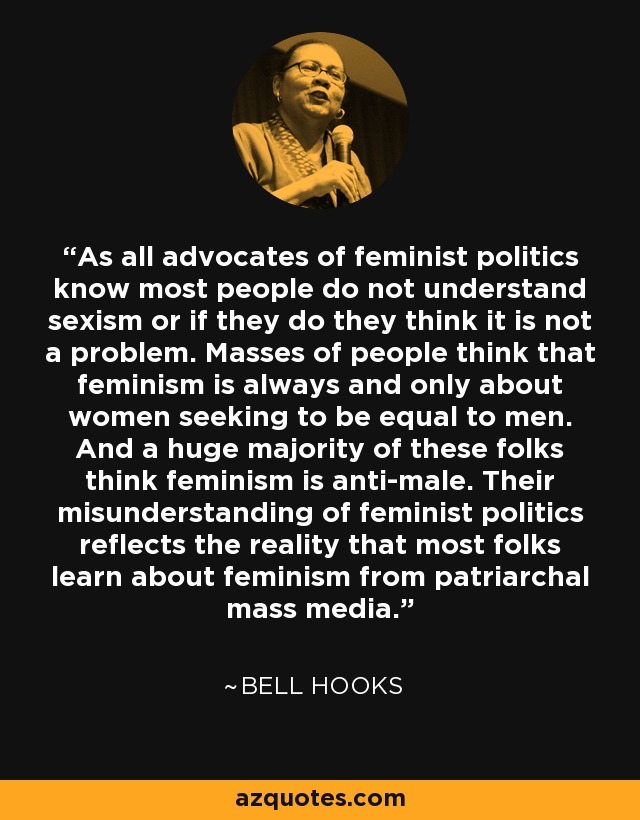 As all advocates of feminist politics know most people do not understand sexism or if they do they think it is not a problem. Masses of people think that feminism is always and only about women seeking to be equal to men. And a huge majority of these folks think feminism is anti-male. Their misunderstanding of feminist politics reflects the reality that most folks learn about feminism from patriarchal mass media. - Bell Hooks