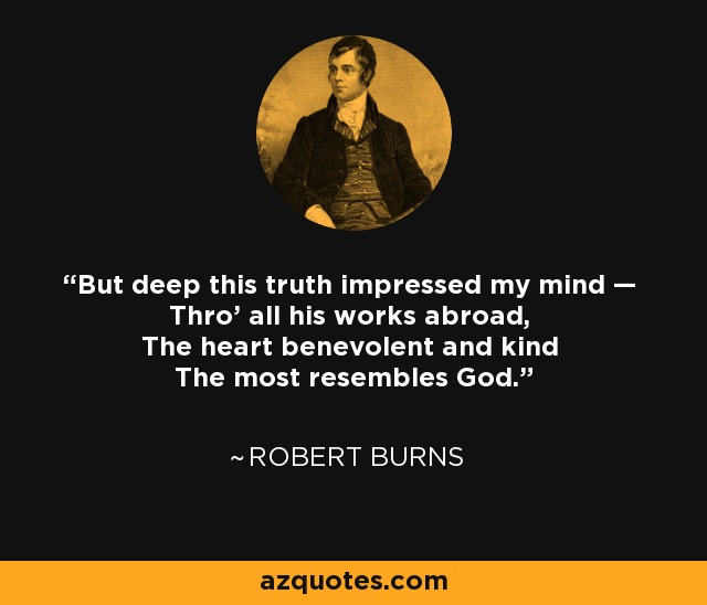 But deep this truth impressed my mind — Thro' all his works abroad, The heart benevolent and kind The most resembles God. - Robert Burns