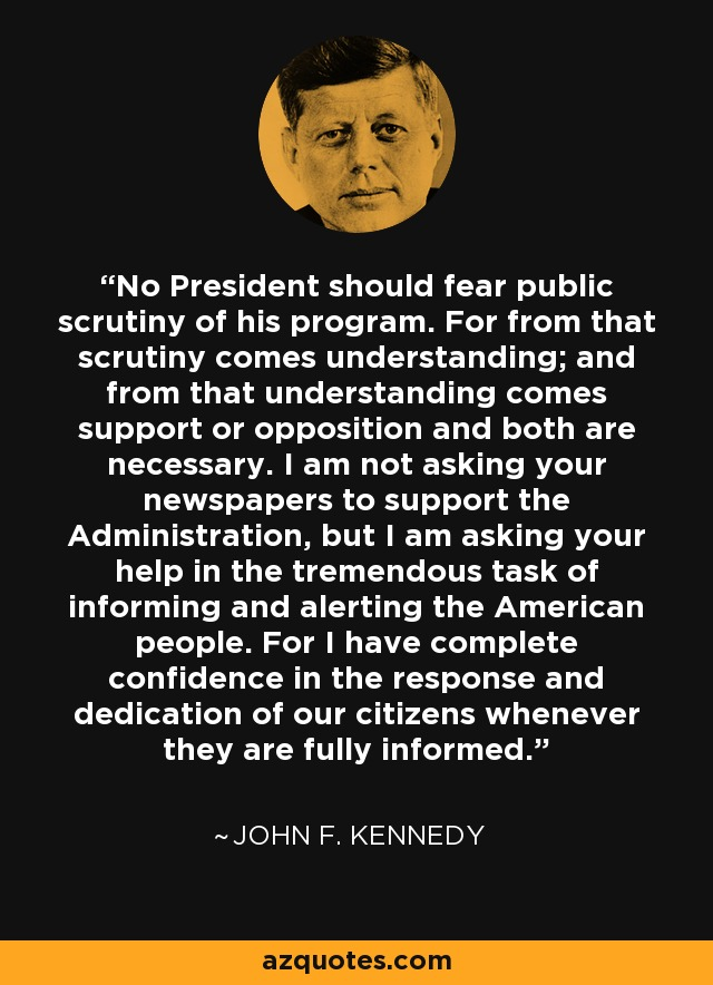 No President should fear public scrutiny of his program. For from that scrutiny comes understanding; and from that understanding comes support or opposition and both are necessary. I am not asking your newspapers to support the Administration, but I am asking your help in the tremendous task of informing and alerting the American people. For I have complete confidence in the response and dedication of our citizens whenever they are fully informed. - John F. Kennedy