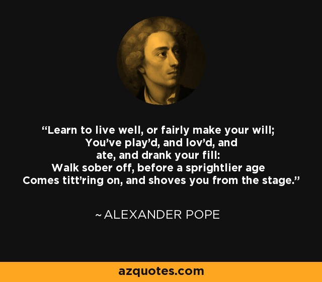 Learn to live well, or fairly make your will; You've play'd, and lov'd, and ate, and drank your fill: Walk sober off, before a sprightlier age Comes titt'ring on, and shoves you from the stage. - Alexander Pope