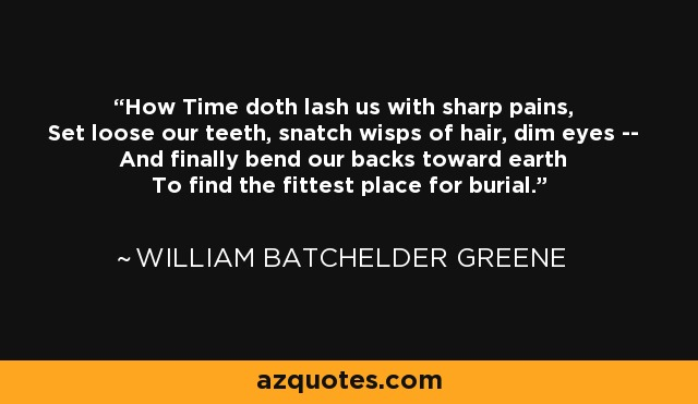 How Time doth lash us with sharp pains, Set loose our teeth, snatch wisps of hair, dim eyes -- And finally bend our backs toward earth To find the fittest place for burial. - William Batchelder Greene