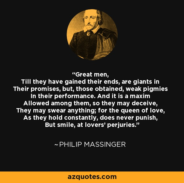 Great men, Till they have gained their ends, are giants in Their promises, but, those obtained, weak pigmies In their performance. And it is a maxim Allowed among them, so they may deceive, They may swear anything; for the queen of love, As they hold constantly, does never punish, But smile, at lovers' perjuries. - Philip Massinger