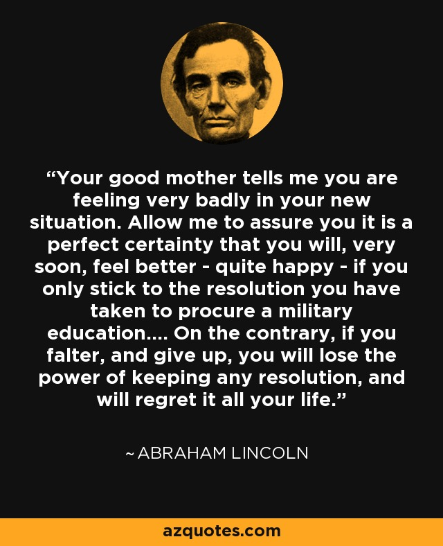 Your good mother tells me you are feeling very badly in your new situation. Allow me to assure you it is a perfect certainty that you will, very soon, feel better - quite happy - if you only stick to the resolution you have taken to procure a military education.... On the contrary, if you falter, and give up, you will lose the power of keeping any resolution, and will regret it all your life. - Abraham Lincoln