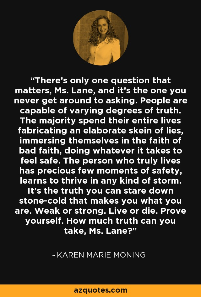 There's only one question that matters, Ms. Lane, and it's the one you never get around to asking. People are capable of varying degrees of truth. The majority spend their entire lives fabricating an elaborate skein of lies, immersing themselves in the faith of bad faith, doing whatever it takes to feel safe. The person who truly lives has precious few moments of safety, learns to thrive in any kind of storm. It's the truth you can stare down stone-cold that makes you what you are. Weak or strong. Live or die. Prove yourself. How much truth can you take, Ms. Lane? - Karen Marie Moning