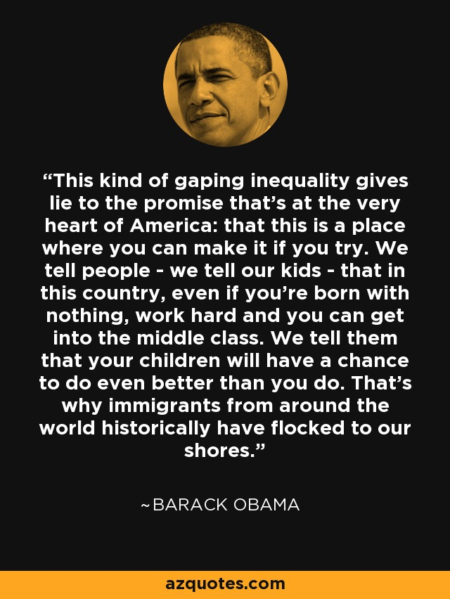 This kind of gaping inequality gives lie to the promise that's at the very heart of America: that this is a place where you can make it if you try. We tell people - we tell our kids - that in this country, even if you're born with nothing, work hard and you can get into the middle class. We tell them that your children will have a chance to do even better than you do. That's why immigrants from around the world historically have flocked to our shores. - Barack Obama