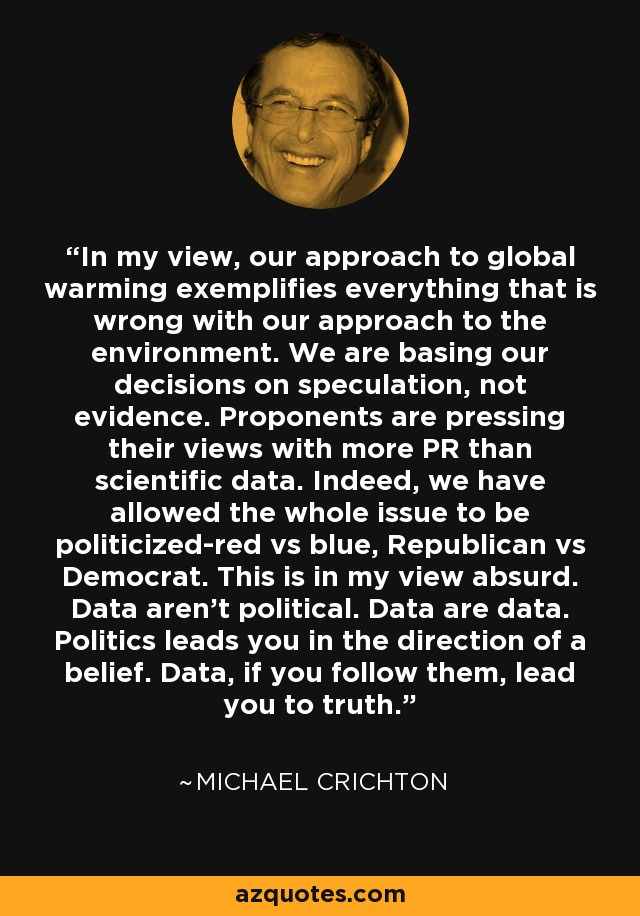 In my view, our approach to global warming exemplifies everything that is wrong with our approach to the environment. We are basing our decisions on speculation, not evidence. Proponents are pressing their views with more PR than scientific data. Indeed, we have allowed the whole issue to be politicized-red vs blue, Republican vs Democrat. This is in my view absurd. Data aren't political. Data are data. Politics leads you in the direction of a belief. Data, if you follow them, lead you to truth. - Michael Crichton