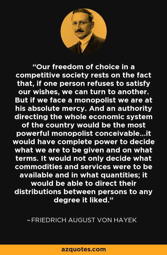 Our freedom of choice in a competitive society rests on the fact that, if one person refuses to satisfy our wishes, we can turn to another. But if we face a monopolist we are at his absolute mercy. And an authority directing the whole economic system of the country would be the most powerful monopolist conceivable…it would have complete power to decide what we are to be given and on what terms. It would not only decide what commodities and services were to be available and in what quantities; it would be able to direct their distributions between persons to any degree it liked. - Friedrich August von Hayek