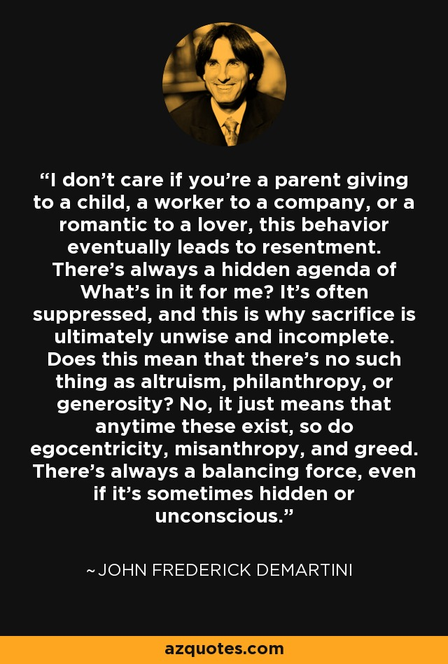 I don't care if you're a parent giving to a child, a worker to a company, or a romantic to a lover, this behavior eventually leads to resentment. There's always a hidden agenda of What's in it for me? It's often suppressed, and this is why sacrifice is ultimately unwise and incomplete. Does this mean that there's no such thing as altruism, philanthropy, or generosity? No, it just means that anytime these exist, so do egocentricity, misanthropy, and greed. There's always a balancing force, even if it's sometimes hidden or unconscious. - John Frederick Demartini