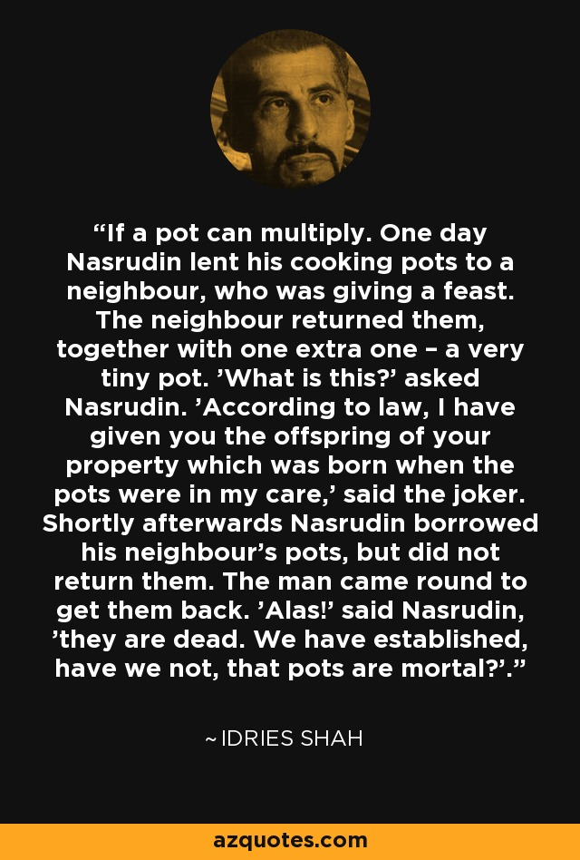 If a pot can multiply. One day Nasrudin lent his cooking pots to a neighbour, who was giving a feast. The neighbour returned them, together with one extra one – a very tiny pot. 'What is this?' asked Nasrudin. 'According to law, I have given you the offspring of your property which was born when the pots were in my care,' said the joker. Shortly afterwards Nasrudin borrowed his neighbour's pots, but did not return them. The man came round to get them back. 'Alas!' said Nasrudin, 'they are dead. We have established, have we not, that pots are mortal?'. - Idries Shah