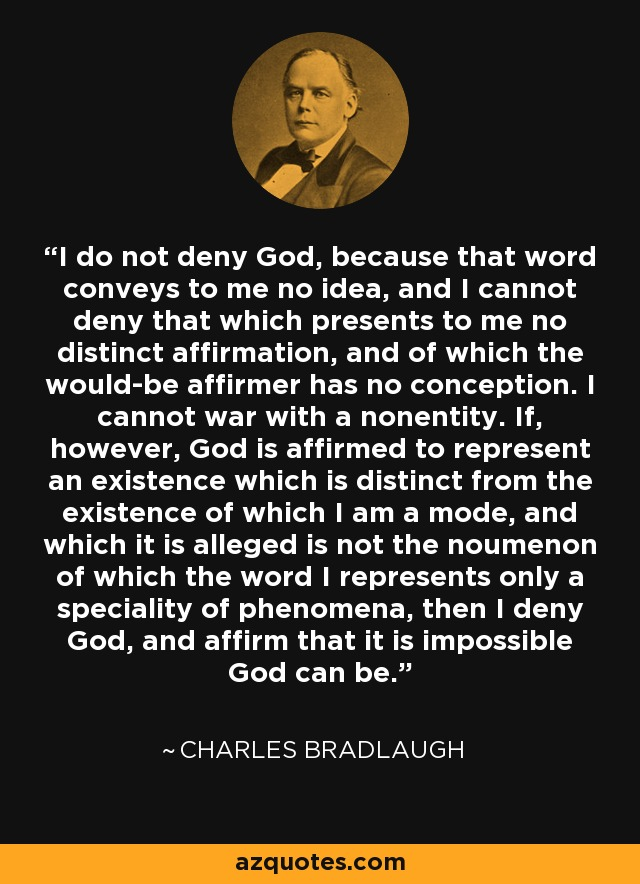 I do not deny God, because that word conveys to me no idea, and I cannot deny that which presents to me no distinct affirmation, and of which the would-be affirmer has no conception. I cannot war with a nonentity. If, however, God is affirmed to represent an existence which is distinct from the existence of which I am a mode, and which it is alleged is not the noumenon of which the word I represents only a speciality of phenomena, then I deny God, and affirm that it is impossible God can be. - Charles Bradlaugh