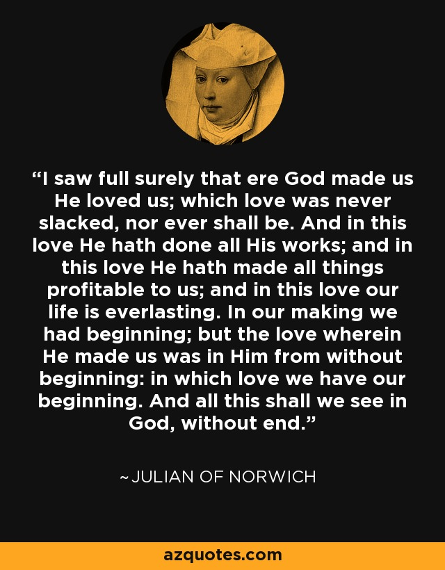 I saw full surely that ere God made us He loved us; which love was never slacked, nor ever shall be. And in this love He hath done all His works; and in this love He hath made all things profitable to us; and in this love our life is everlasting. In our making we had beginning; but the love wherein He made us was in Him from without beginning: in which love we have our beginning. And all this shall we see in God, without end. - Julian of Norwich