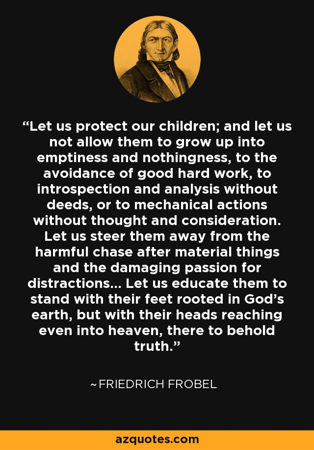 Let us protect our children; and let us not allow them to grow up into emptiness and nothingness, to the avoidance of good hard work, to introspection and analysis without deeds, or to mechanical actions without thought and consideration. Let us steer them away from the harmful chase after material things and the damaging passion for distractions... Let us educate them to stand with their feet rooted in God's earth, but with their heads reaching even into heaven, there to behold truth. - Friedrich Frobel