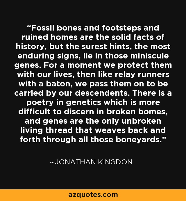 Fossil bones and footsteps and ruined homes are the solid facts of history, but the surest hints, the most enduring signs, lie in those miniscule genes. For a moment we protect them with our lives, then like relay runners with a baton, we pass them on to be carried by our descendents. There is a poetry in genetics which is more difficult to discern in broken bomes, and genes are the only unbroken living thread that weaves back and forth through all those boneyards. - Jonathan Kingdon