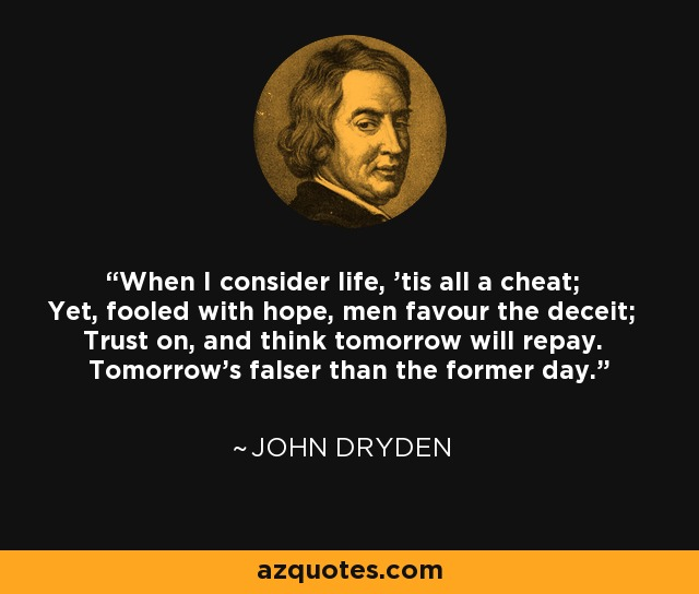 When I consider life, 'tis all a cheat; Yet, fooled with hope, men favour the deceit; Trust on, and think tomorrow will repay. Tomorrow's falser than the former day. - John Dryden