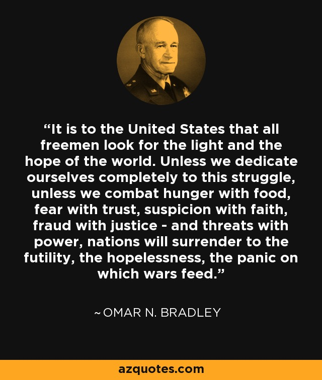 It is to the United States that all freemen look for the light and the hope of the world. Unless we dedicate ourselves completely to this struggle, unless we combat hunger with food, fear with trust, suspicion with faith, fraud with justice - and threats with power, nations will surrender to the futility, the hopelessness, the panic on which wars feed. - Omar N. Bradley