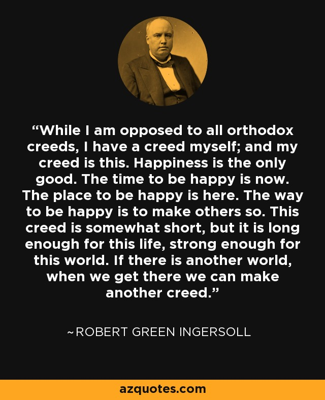 While I am opposed to all orthodox creeds, I have a creed myself; and my creed is this. Happiness is the only good. The time to be happy is now. The place to be happy is here. The way to be happy is to make others so. This creed is somewhat short, but it is long enough for this life, strong enough for this world. If there is another world, when we get there we can make another creed. - Robert Green Ingersoll