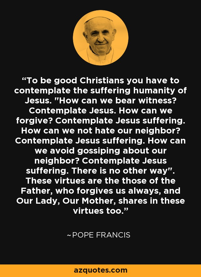 To be good Christians you have to contemplate the suffering humanity of Jesus.