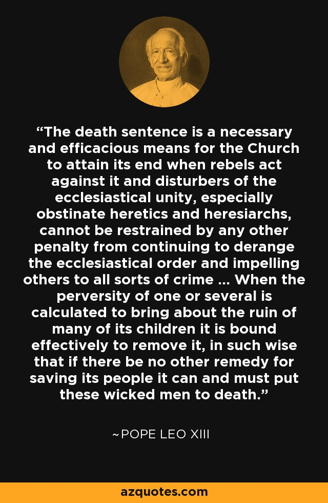 The death sentence is a necessary and efficacious means for the Church to attain its end when rebels act against it and disturbers of the ecclesiastical unity, especially obstinate heretics and heresiarchs, cannot be restrained by any other penalty from continuing to derange the ecclesiastical order and impelling others to all sorts of crime ... When the perversity of one or several is calculated to bring about the ruin of many of its children it is bound effectively to remove it, in such wise that if there be no other remedy for saving its people it can and must put these wicked men to death. - Pope Leo XIII