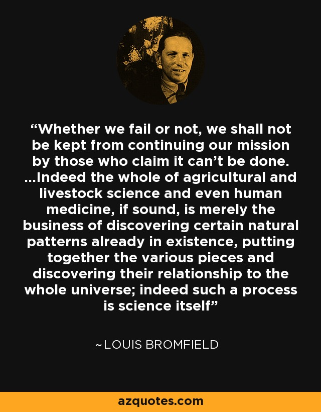 Whether we fail or not, we shall not be kept from continuing our mission by those who claim it can't be done. ...Indeed the whole of agricultural and livestock science and even human medicine, if sound, is merely the business of discovering certain natural patterns already in existence, putting together the various pieces and discovering their relationship to the whole universe; indeed such a process is science itself - Louis Bromfield