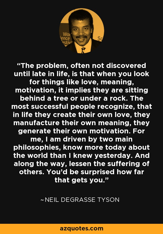 The problem, often not discovered until late in life, is that when you look for things in life like love, meaning, motivation, it implies they are sitting behind a tree or under a rock. The most successful people in life recognize, that in life they create their own love, they manufacture their own meaning, they generate their own motivation. For me, I am driven by two main philosophies, know more today about the world than I knew yesterday. And lessen the suffering of others. You'd be surprised how far that gets you. - Neil deGrasse Tyson