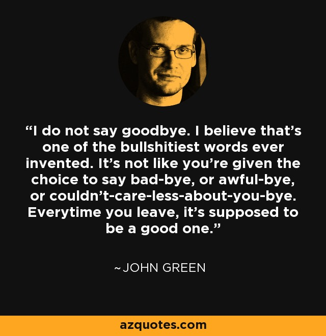 John Green Quote I Do Not Say Goodbye I Believe Thats One Of