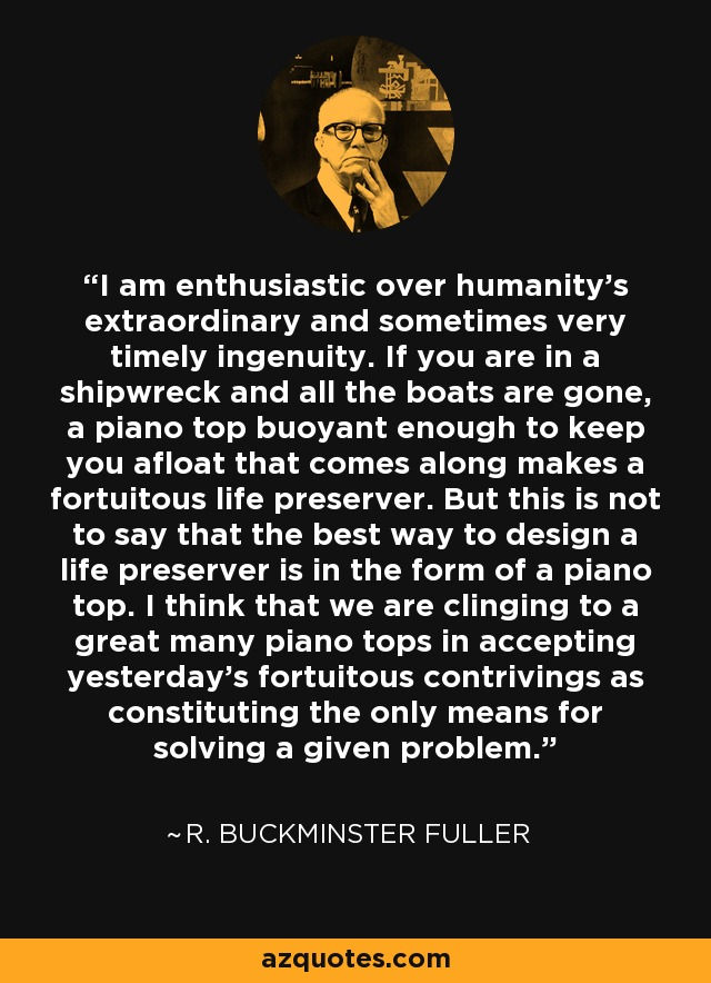 I am enthusiastic over humanity's extraordinary and sometimes very timely ingenuity. If you are in a shipwreck and all the boats are gone, a piano top buoyant enough to keep you afloat that comes along makes a fortuitous life preserver. But this is not to say that the best way to design a life preserver is in the form of a piano top. I think that we are clinging to a great many piano tops in accepting yesterday's fortuitous contrivings as constituting the only means for solving a given problem. - R. Buckminster Fuller