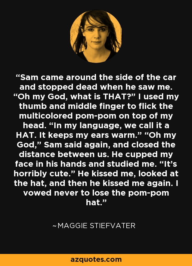 "Sam came around the side of the car and stopped dead when he saw me. ""Oh my God, what is THAT?"" I used my thumb and middle finger to flick the multicolored pom-pom on top of my head. ""In my language, we call it a HAT. It keeps my ears warm."" ""Oh my God,"" Sam said again, and closed the distance between us. He cupped my face in his hands and studied me. ""It's horribly cute."" He kissed me, looked at the hat, and then he kissed me again. I vowed never to lose the pom-pom hat. - Maggie Stiefvater"