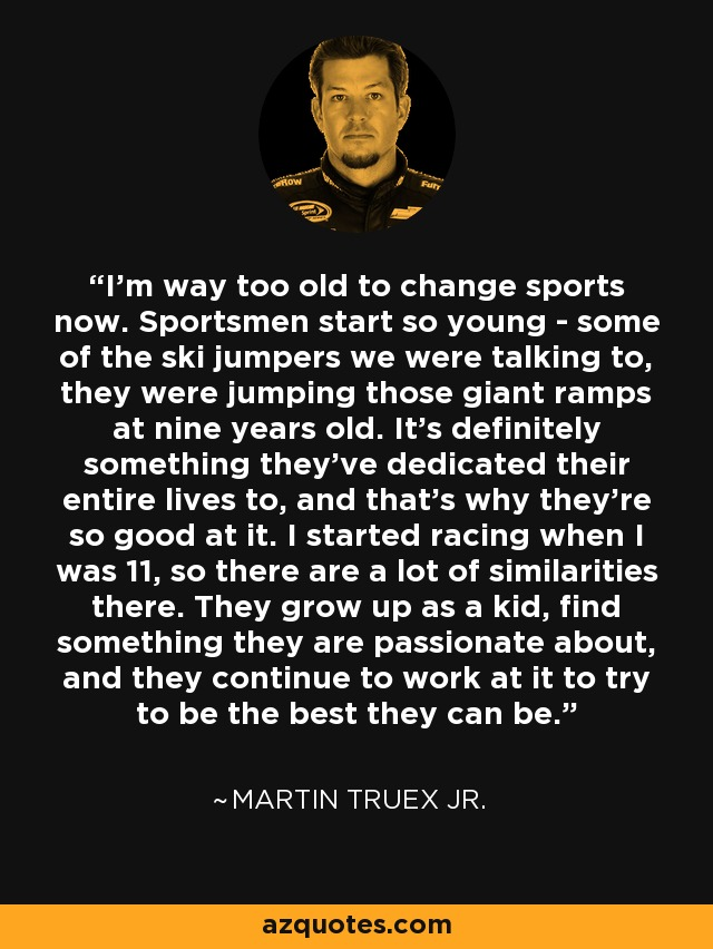 I'm way too old to change sports now. Sportsmen start so young - some of the ski jumpers we were talking to, they were jumping those giant ramps at nine years old. It's definitely something they've dedicated their entire lives to, and that's why they're so good at it. I started racing when I was 11, so there are a lot of similarities there. They grow up as a kid, find something they are passionate about, and they continue to work at it to try to be the best they can be. - Martin Truex Jr.