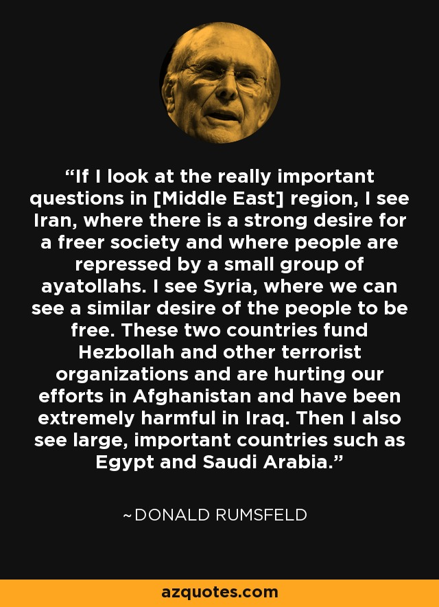 If I look at the really important questions in [Middle East] region, I see Iran, where there is a strong desire for a freer society and where people are repressed by a small group of ayatollahs. I see Syria, where we can see a similar desire of the people to be free. These two countries fund Hezbollah and other terrorist organizations and are hurting our efforts in Afghanistan and have been extremely harmful in Iraq. Then I also see large, important countries such as Egypt and Saudi Arabia. - Donald Rumsfeld