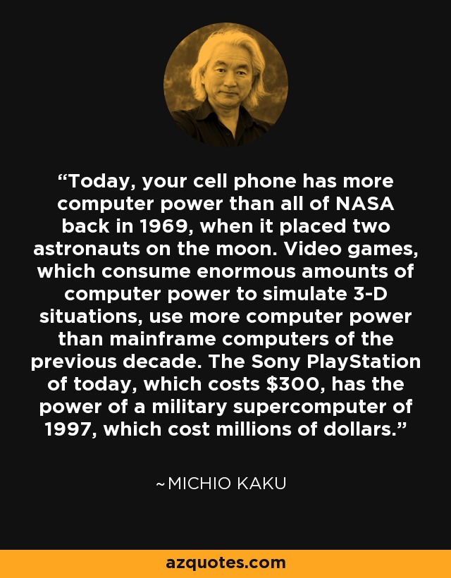 Today, your cell phone has more computer power than all of NASA back in 1969, when it placed two astronauts on the moon. Video games, which consume enormous amounts of computer power to simulate 3-D situations, use more computer power than mainframe computers of the previous decade. The Sony PlayStation of today, which costs $300, has the power of a military supercomputer of 1997, which cost millions of dollars. - Michio Kaku