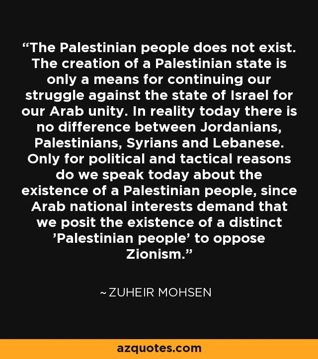 The Palestinian people does not exist. The creation of a Palestinian state is only a means for continuing our struggle against the state of Israel for our Arab unity. In reality today there is no difference between Jordanians, Palestinians, Syrians and Lebanese. Only for political and tactical reasons do we speak today about the existence of a Palestinian people, since Arab national interests demand that we posit the existence of a distinct 'Palestinian people' to oppose Zionism. - Zuheir Mohsen