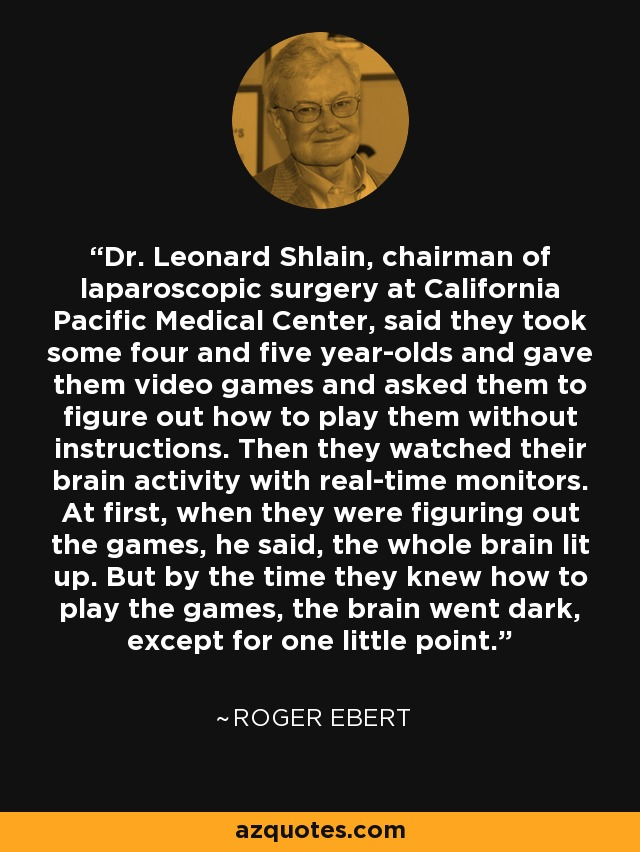 Dr. Leonard Shlain, chairman of laparoscopic surgery at California Pacific Medical Center, said they took some four and five year-olds and gave them video games and asked them to figure out how to play them without instructions. Then they watched their brain activity with real-time monitors. At first, when they were figuring out the games, he said, the whole brain lit up. But by the time they knew how to play the games, the brain went dark, except for one little point. - Roger Ebert