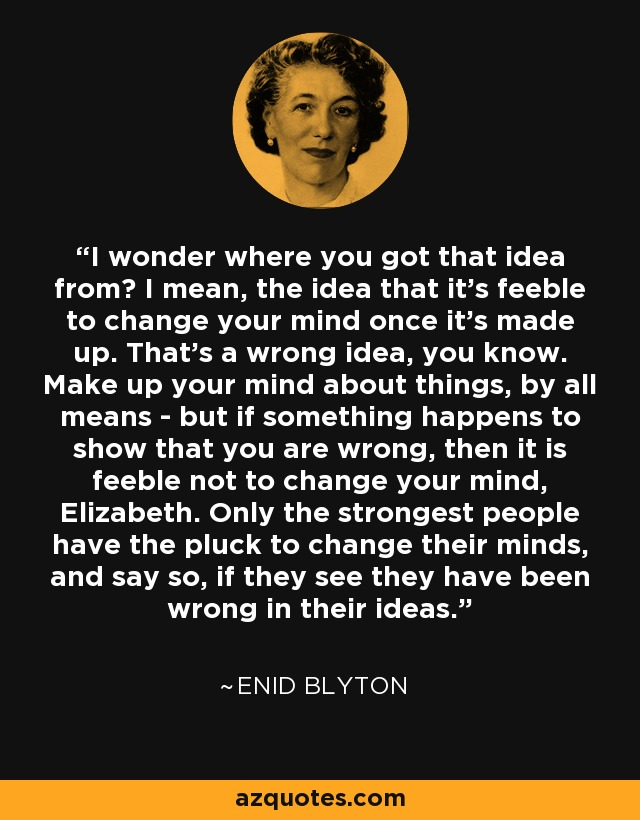 I wonder where you got that idea from? I mean, the idea that it's feeble to change your mind once it's made up. That's a wrong idea, you know. Make up your mind about things, by all means - but if something happens to show that you are wrong, then it is feeble not to change your mind, Elizabeth. Only the strongest people have the pluck to change their minds, and say so, if they see they have been wrong in their ideas. - Enid Blyton