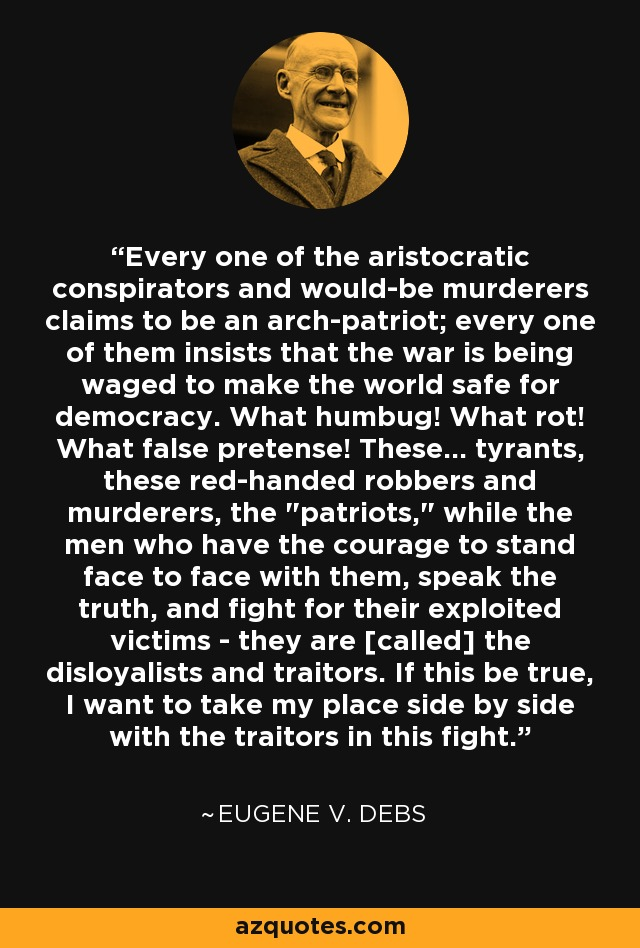 Every one of the aristocratic conspirators and would-be murderers claims to be an arch-patriot; every one of them insists that the war is being waged to make the world safe for democracy. What humbug! What rot! What false pretense! These... tyrants, these red-handed robbers and murderers, the