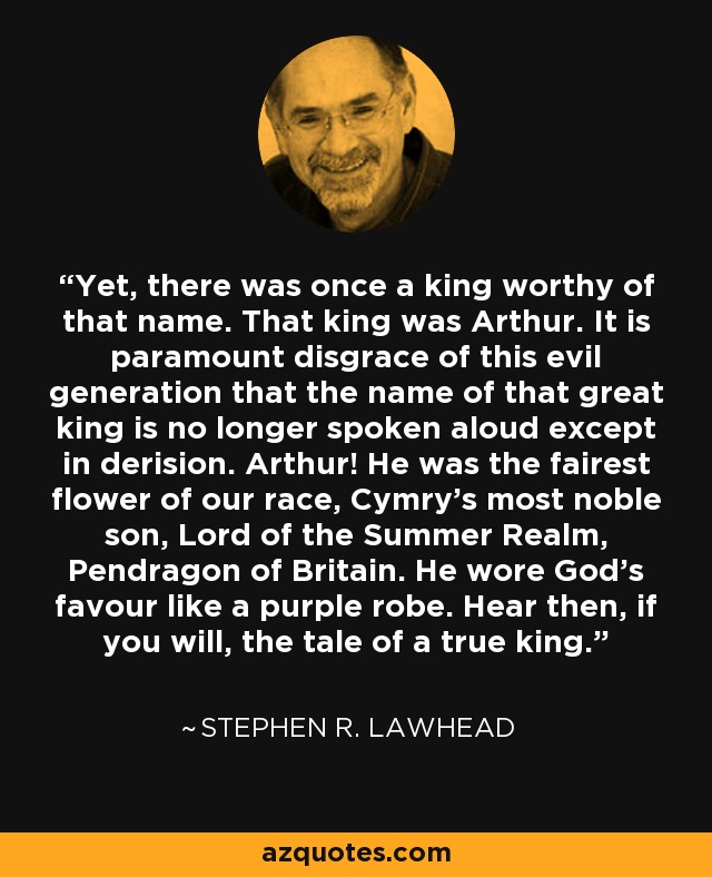 Yet, there was once a king worthy of that name. That king was Arthur. It is paramount disgrace of this evil generation that the name of that great king is no longer spoken aloud except in derision. Arthur! He was the fairest flower of our race, Cymry's most noble son, Lord of the Summer Realm, Pendragon of Britain. He wore God's favour like a purple robe. Hear then, if you will, the tale of a true king. - Stephen R. Lawhead