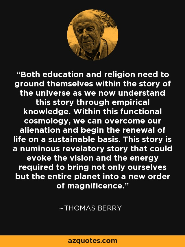 Both education and religion need to ground themselves within the story of the universe as we now understand this story through empirical knowledge. Within this functional cosmology, we can overcome our alienation and begin the renewal of life on a sustainable basis. This story is a numinous revelatory story that could evoke the vision and the energy required to bring not only ourselves but the entire planet into a new order of magnificence. - Thomas Berry