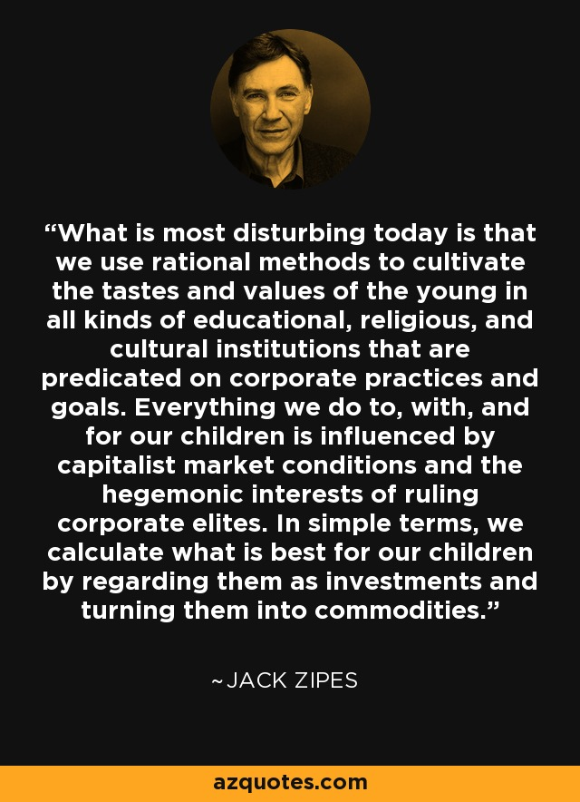 What is most disturbing today is that we use rational methods to cultivate the tastes and values of the young in all kinds of educational, religious, and cultural institutions that are predicated on corporate practices and goals. Everything we do to, with, and for our children is influenced by capitalist market conditions and the hegemonic interests of ruling corporate elites. In simple terms, we calculate what is best for our children by regarding them as investments and turning them into commodities. - Jack Zipes