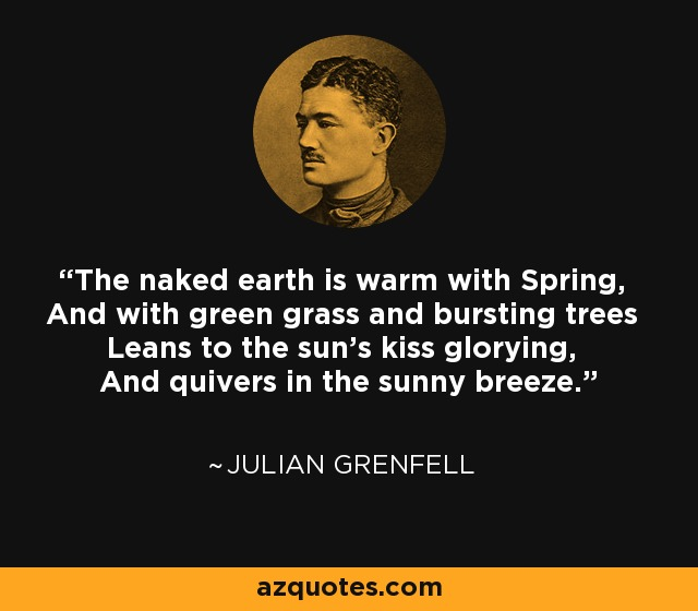 The naked earth is warm with Spring, And with green grass and bursting trees Leans to the sun's kiss glorying, And quivers in the sunny breeze. - Julian Grenfell