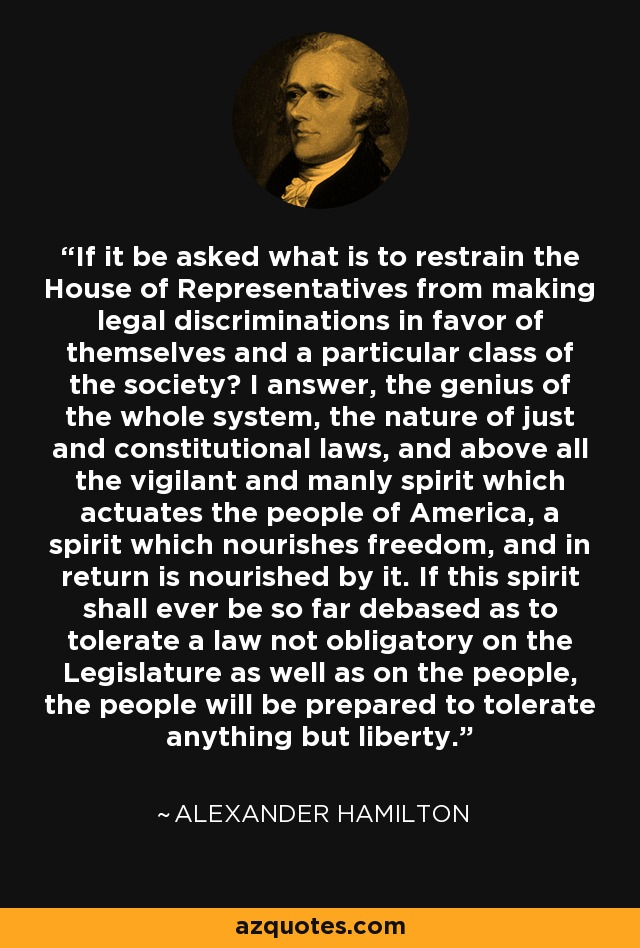 If it be asked what is to restrain the House of Representatives from making legal discriminations in favor of themselves and a particular class of the society? I answer, the genius of the whole system, the nature of just and constitutional laws, and above all the vigilant and manly spirit which actuates the people of America, a spirit which nourishes freedom, and in return is nourished by it. If this spirit shall ever be so far debased as to tolerate a law not obligatory on the Legislature as well as on the people, the people will be prepared to tolerate anything but liberty. - Alexander Hamilton