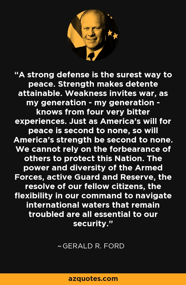 A strong defense is the surest way to peace. Strength makes detente attainable. Weakness invites war, as my generation - my generation - knows from four very bitter experiences. Just as America's will for peace is second to none, so will America's strength be second to none. We cannot rely on the forbearance of others to protect this Nation. The power and diversity of the Armed Forces, active Guard and Reserve, the resolve of our fellow citizens, the flexibility in our command to navigate international waters that remain troubled are all essential to our security. - Gerald R. Ford