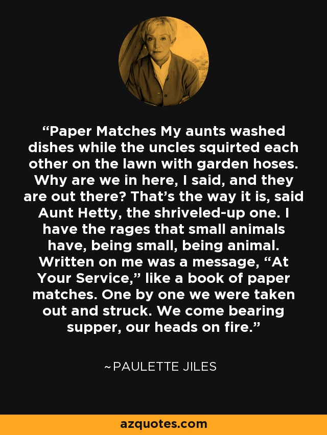"Paper Matches My aunts washed dishes while the uncles squirted each other on the lawn with garden hoses. Why are we in here, I said, and they are out there? That's the way it is, said Aunt Hetty, the shriveled-up one. I have the rages that small animals have, being small, being animal. Written on me was a message, ""At Your Service,"" like a book of paper matches. One by one we were taken out and struck. We come bearing supper, our heads on fire. - Paulette Jiles"